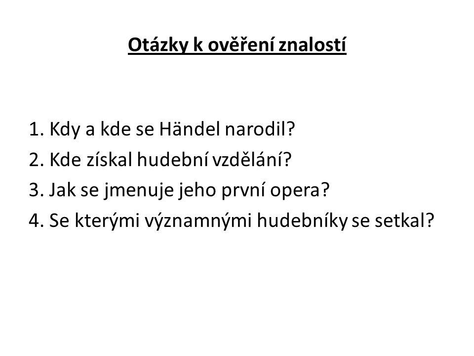 Otázky k ověření znalostí 1. Kdy a kde se Händel narodil? 2. Kde získal hudební vzdělání? 3. Jak se jmenuje jeho první opera? 4. Se kterými významnými