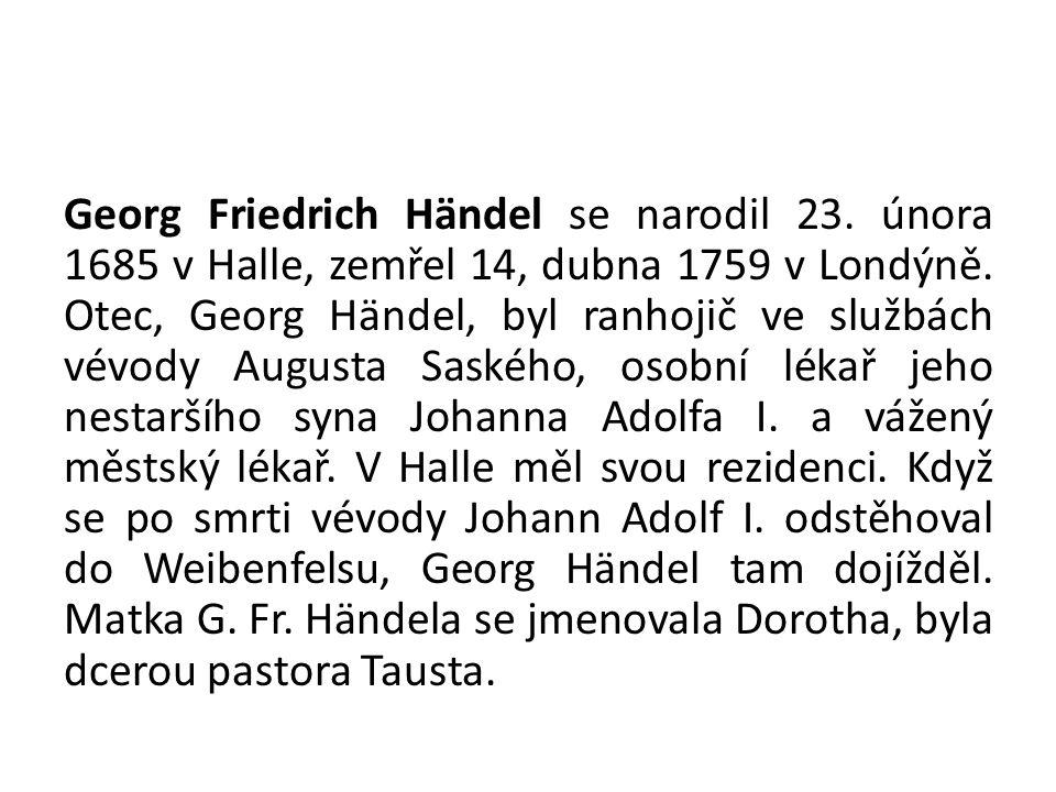 Georg Friedrich Händel se narodil 23. února 1685 v Halle, zemřel 14, dubna 1759 v Londýně. Otec, Georg Händel, byl ranhojič ve službách vévody Augusta