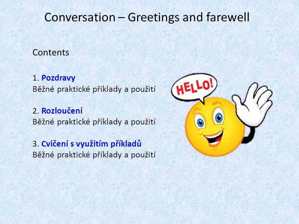 Conversation – Greetings and farewell Contents 1. Pozdravy Běžné praktické příklady a použití 2. Rozloučení Běžné praktické příklady a použití 3. Cvič