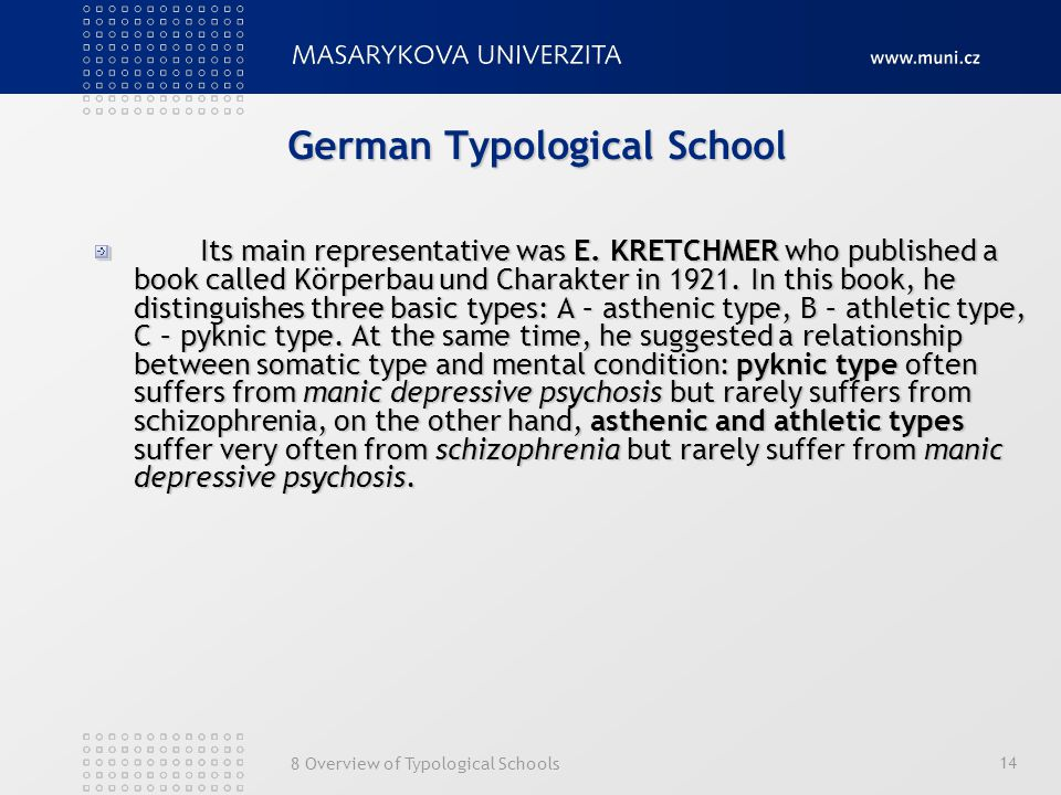 8 Overview of Typological Schools 14 German Typological School Its main representative was E. KRETCHMER who published a book called Körperbau und Char