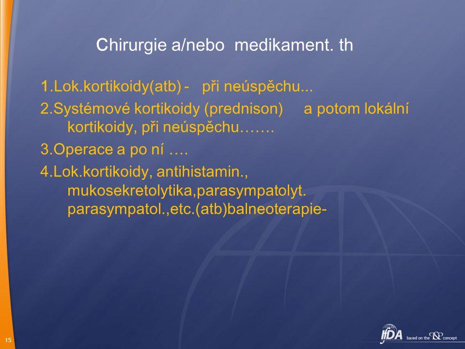 15 Chirurgie a/nebo medikament. th 1.Lok.kortikoidy(atb) - při neúspěchu... 2.Systémové kortikoidy (prednison) a potom lokální kortikoidy, při neúspěc