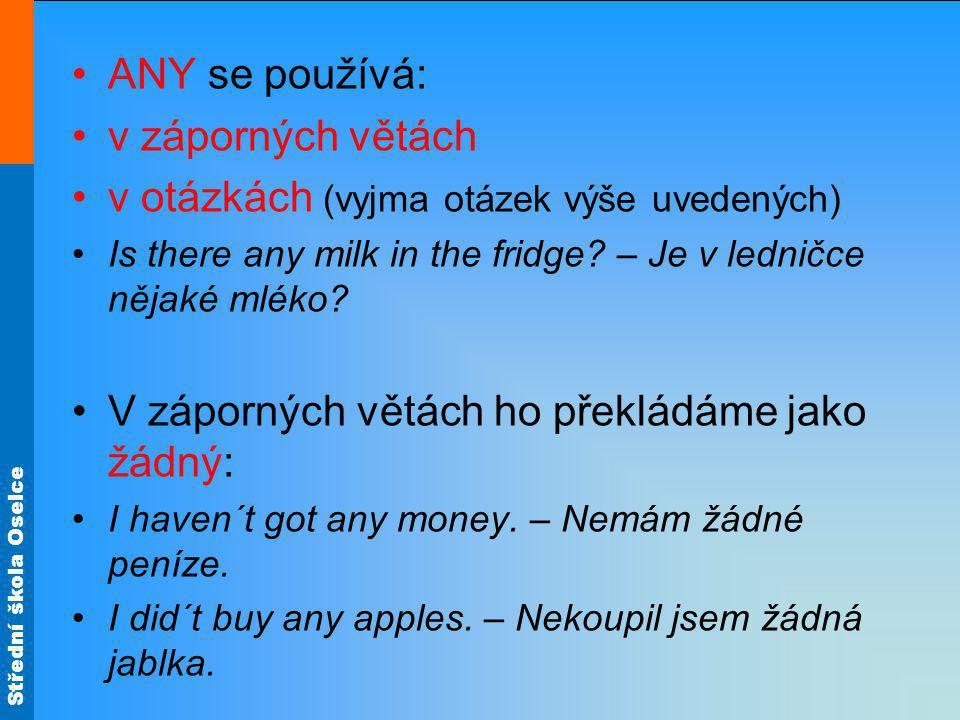 Střední škola Oselce ANY se používá: v záporných větách v otázkách (vyjma otázek výše uvedených) Is there any milk in the fridge? – Je v ledničce něja
