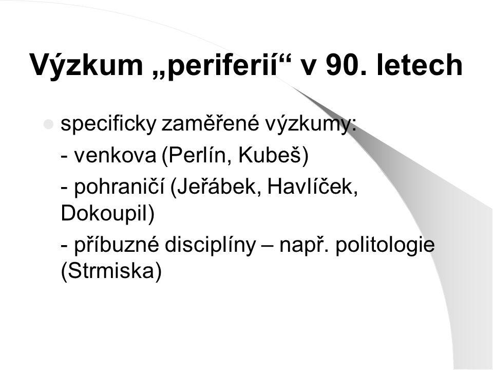 """Výzkum """"periferií"""" v 90. letech specificky zaměřené výzkumy: - venkova (Perlín, Kubeš) - pohraničí (Jeřábek, Havlíček, Dokoupil) - příbuzné disciplíny"""