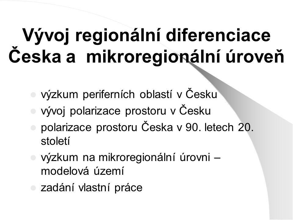 Vývoj regionální diferenciace Česka a mikroregionální úroveň výzkum periferních oblastí v Česku vývoj polarizace prostoru v Česku polarizace prostoru