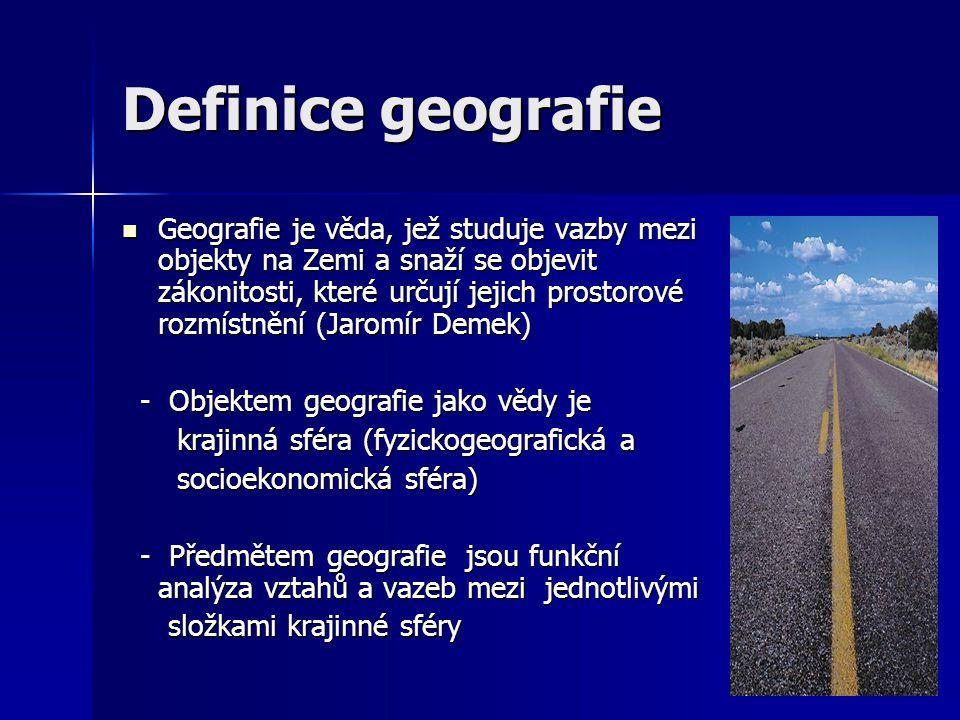 Další definice geografie Poskytuje obraz Země prostřednictvím mapování rozmístnění jednotlivých míst (Ptolemaios, 150) Poskytuje obraz Země prostřednictvím mapování rozmístnění jednotlivých míst (Ptolemaios, 150) Poskytuje přesný, racionální popis a interpretaci rozmístnění charakteristik Země (Hartshorne, 1959) Poskytuje přesný, racionální popis a interpretaci rozmístnění charakteristik Země (Hartshorne, 1959) Zkoumá prostorovou organizaci lidské společnosti a její vztahy s prostředím (Haggett, 1975) Zkoumá prostorovou organizaci lidské společnosti a její vztahy s prostředím (Haggett, 1975)