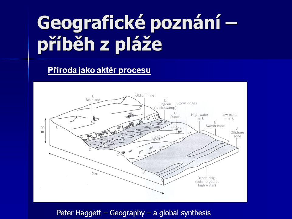 Geografické poznání – příběh z pláže Člověk jako aktér procesu Peter Haggett – Geography – a global synthesis