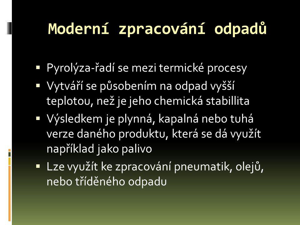 Moderní zpracování odpadů  Pyrolýza-řadí se mezi termické procesy  Vytváří se působením na odpad vyšší teplotou, než je jeho chemická stabillita  V
