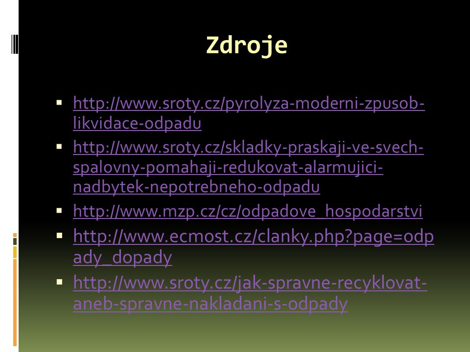 Zdroje  http://www.sroty.cz/pyrolyza-moderni-zpusob- likvidace-odpadu http://www.sroty.cz/pyrolyza-moderni-zpusob- likvidace-odpadu  http://www.srot
