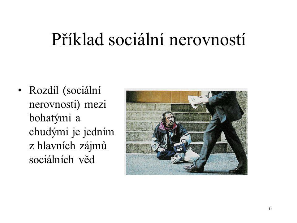 6 Příklad sociální nerovností Rozdíl (sociální nerovnosti) mezi bohatými a chudými je jedním z hlavních zájmů sociálních věd