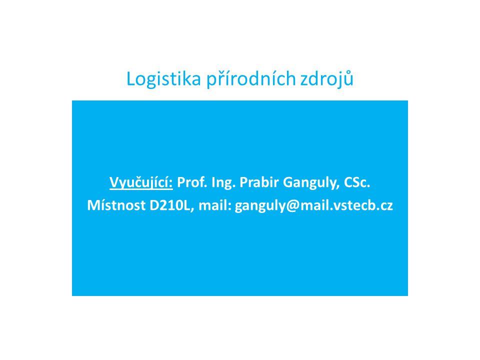 Logistika přírodních zdrojů Vyučující: Prof. Ing. Prabir Ganguly, CSc. Místnost D210L, mail: ganguly@mail.vstecb.cz