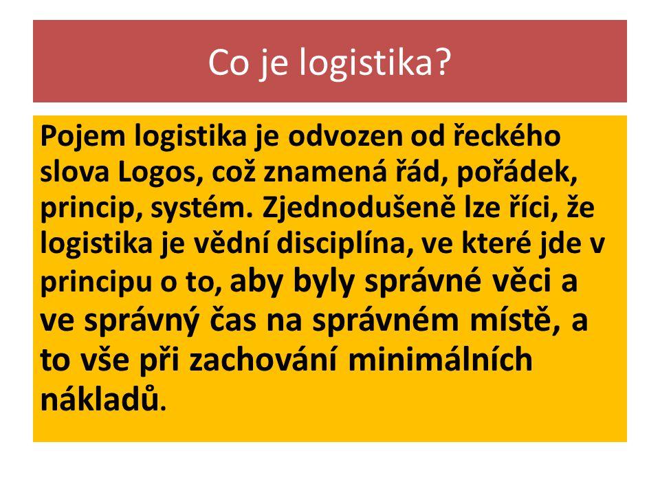Co je logistika? Pojem logistika je odvozen od řeckého slova Logos, což znamená řád, pořádek, princip, systém. Zjednodušeně lze říci, že logistika je