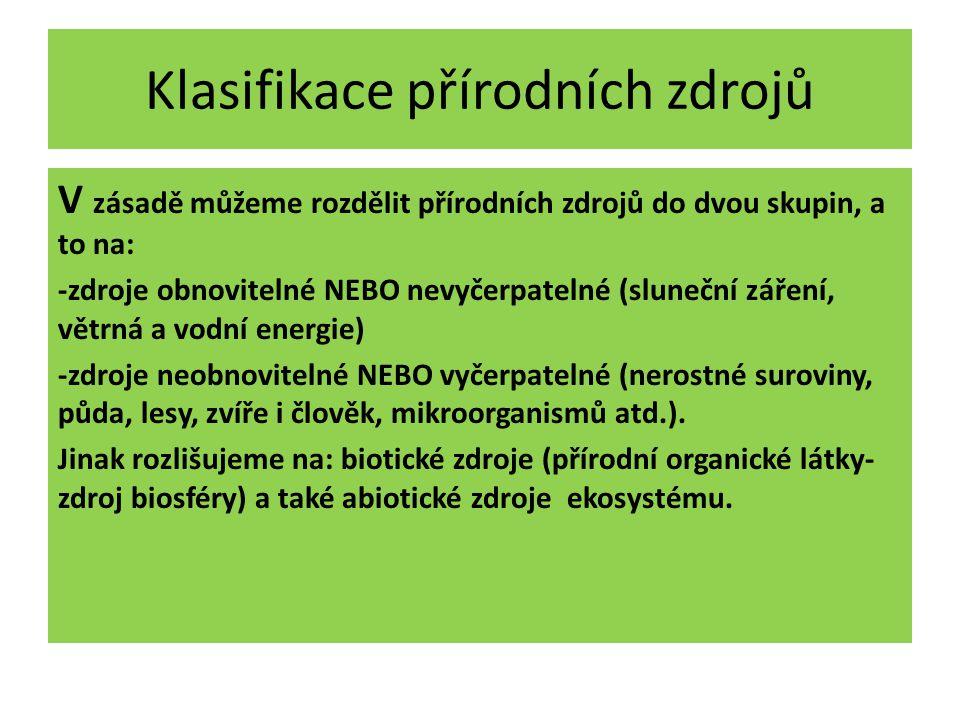 Klasifikace přírodních zdrojů V zásadě můžeme rozdělit přírodních zdrojů do dvou skupin, a to na: -zdroje obnovitelné NEBO nevyčerpatelné (sluneční záření, větrná a vodní energie) -zdroje neobnovitelné NEBO vyčerpatelné (nerostné suroviny, půda, lesy, zvíře i člověk, mikroorganismů atd.).