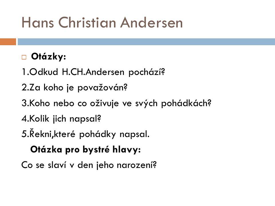 Hans Christian Andersen  Otázky: 1.Odkud H.CH.Andersen pochází? 2.Za koho je považován? 3.Koho nebo co oživuje ve svých pohádkách? 4.Kolik jich napsa