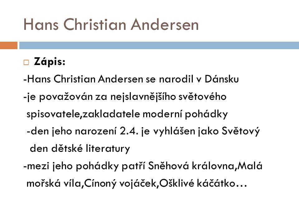 Hans Christian Andersen  Zápis: -Hans Christian Andersen se narodil v Dánsku -je považován za nejslavnějšího světového spisovatele,zakladatele modern