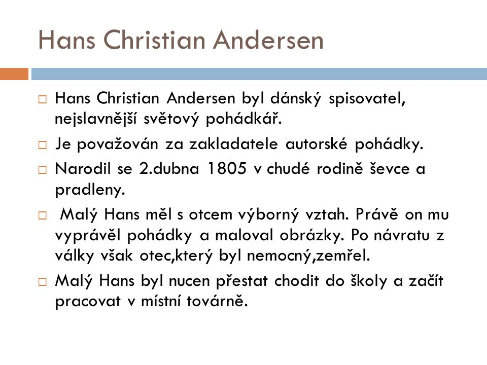 Hans Christian Andersen  Hans Christian Andersen byl dánský spisovatel, nejslavnější světový pohádkář.  Je považován za zakladatele autorské pohádky