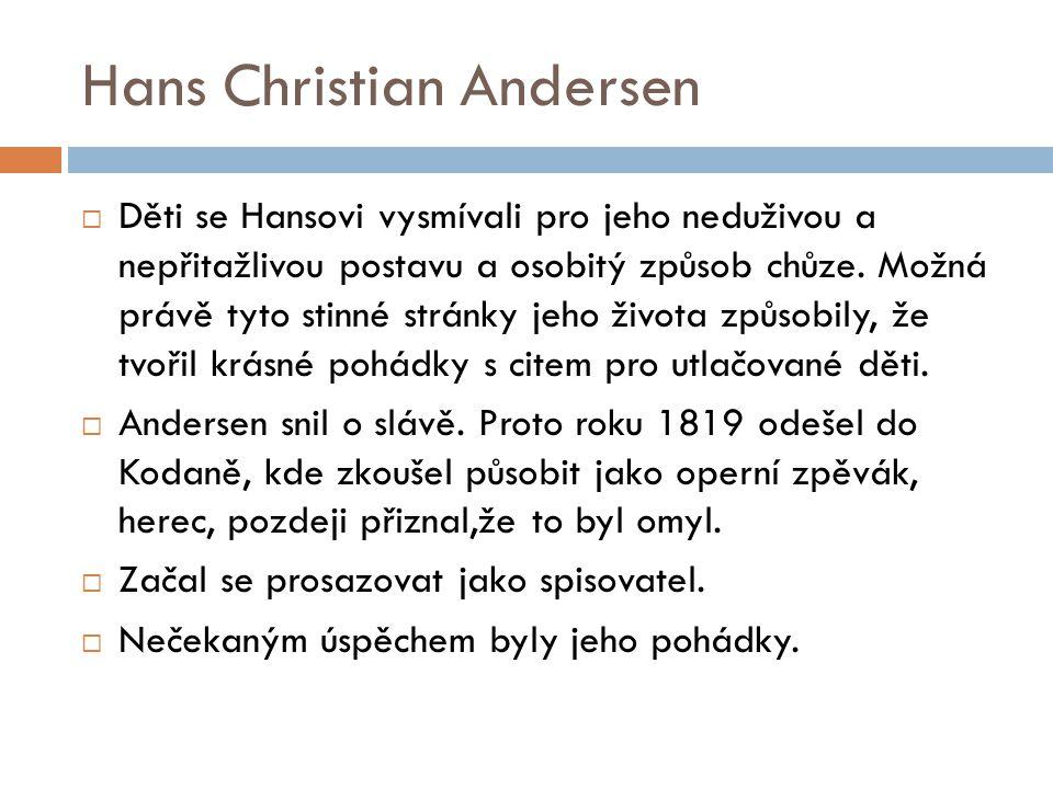 Hans Christian Andersen  Děti se Hansovi vysmívali pro jeho neduživou a nepřitažlivou postavu a osobitý způsob chůze. Možná právě tyto stinné stránky