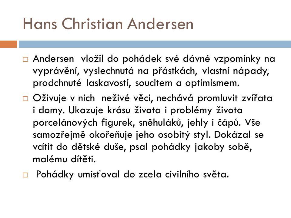 Hans Christian Andersen  Andersen vložil do pohádek své dávné vzpomínky na vyprávění, vyslechnutá na přástkách, vlastní nápady, prodchnuté laskavostí