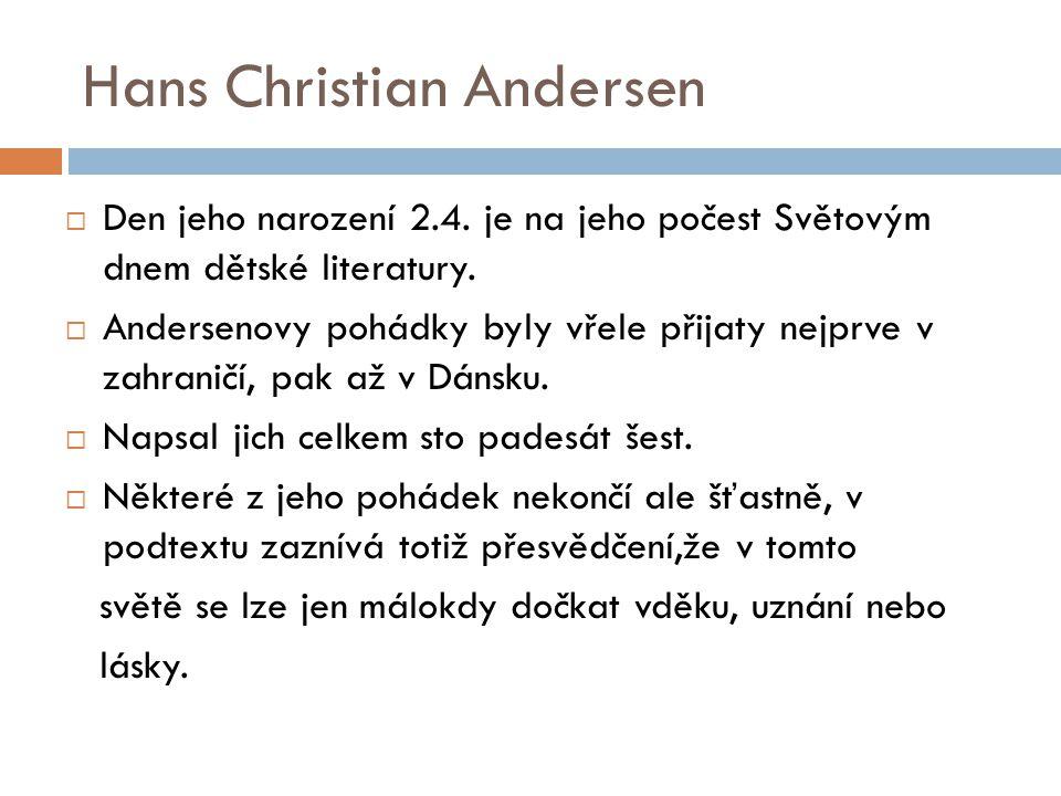  Den jeho narození 2.4. je na jeho počest Světovým dnem dětské literatury.  Andersenovy pohádky byly vřele přijaty nejprve v zahraničí, pak až v Dán