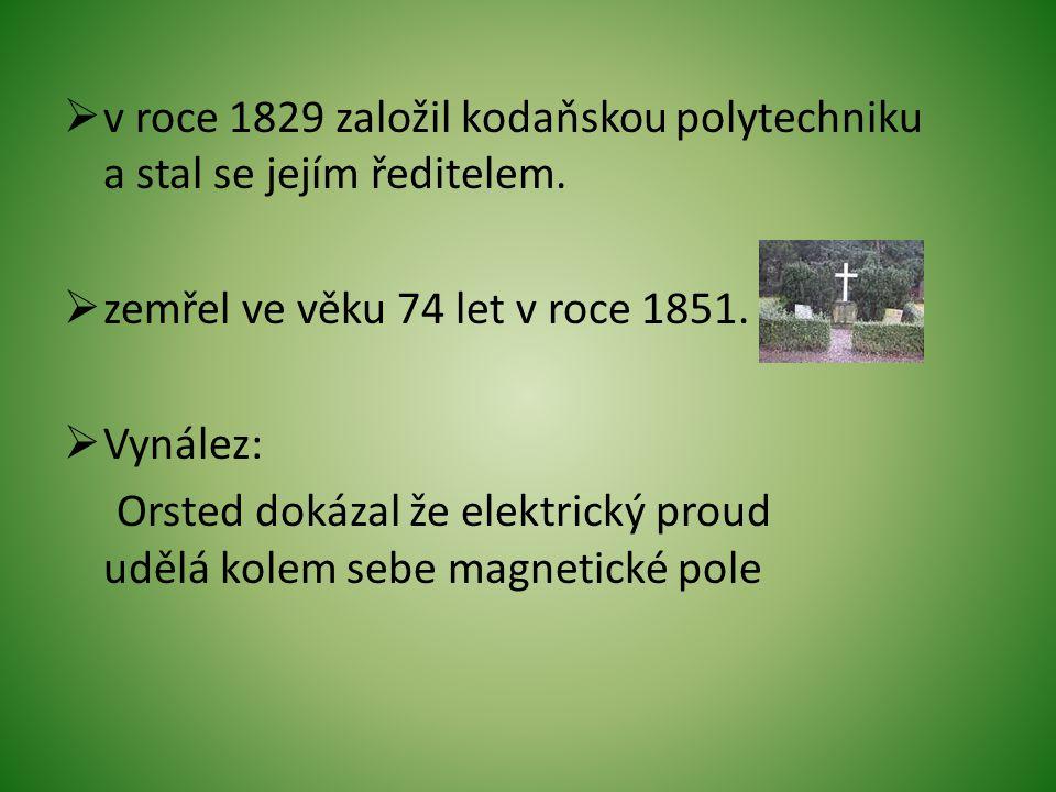  v roce 1829 založil kodaňskou polytechniku a stal se jejím ředitelem.  zemřel ve věku 74 let v roce 1851.  Vynález: Orsted dokázal že elektrický p
