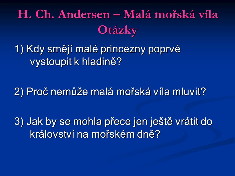 H. Ch. Andersen – Malá mořská víla Otázky 1) Kdy smějí malé princezny poprvé vystoupit k hladině? 2) Proč nemůže malá mořská víla mluvit? 3) Jak by se