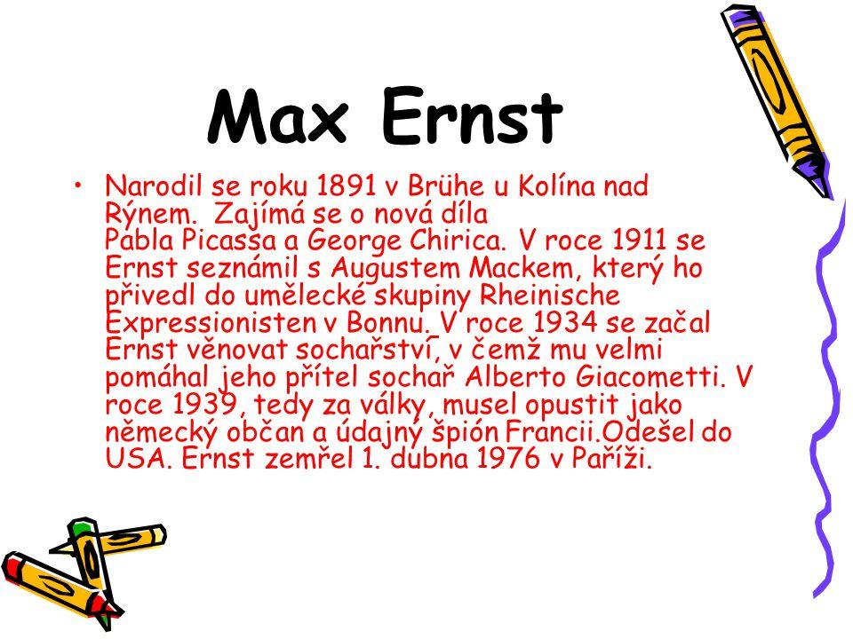 Max Ernst Narodil se roku 1891 v Brühe u Kolína nad Rýnem. Zajímá se o nová díla Pabla Picassa a George Chirica. V roce 1911 se Ernst seznámil s Augus
