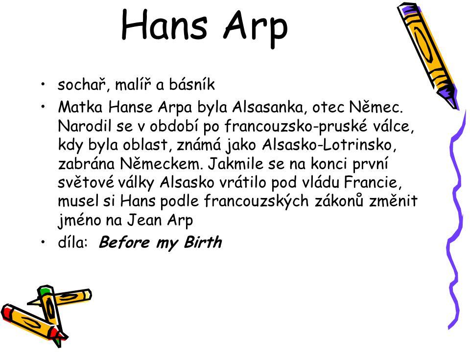 Hans Arp sochař, malíř a básník Matka Hanse Arpa byla Alsasanka, otec Němec. Narodil se v období po francouzsko-pruské válce, kdy byla oblast, známá j