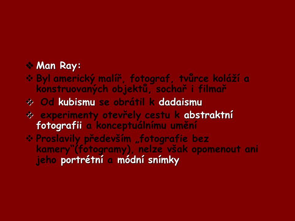  Man Ray:  Byl americký malíř, fotograf, tvůrce koláží a konstruovaných objektů, sochař i filmař  kubismu dadaismu  Od kubismu se obrátil k dadais