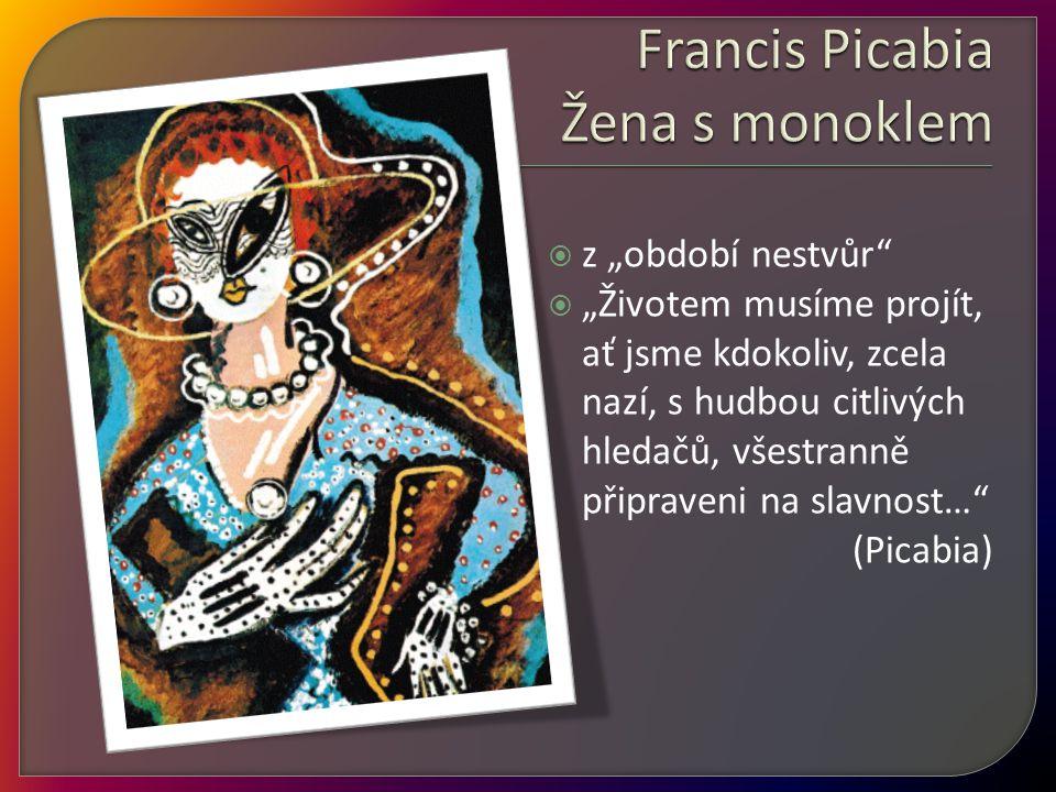 """ z """"období nestvůr""""  """"Životem musíme projít, ať jsme kdokoliv, zcela nazí, s hudbou citlivých hledačů, všestranně připraveni na slavnost…"""" (Picabia)"""