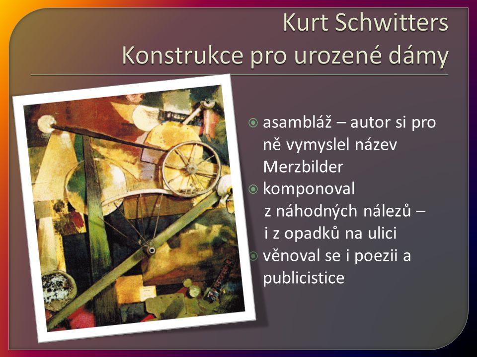 asambláž – autor si pro ně vymyslel název Merzbilder  komponoval z náhodných nálezů – i z opadků na ulici  věnoval se i poezii a publicistice
