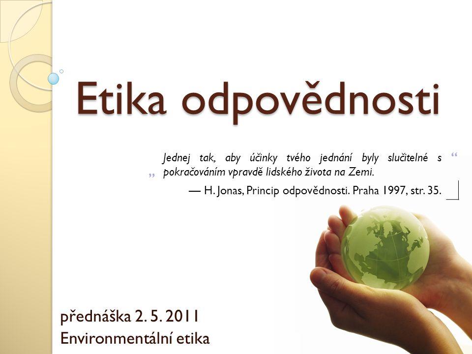 """Etika odpovědnosti přednáška 2. 5. 2011 Environmentální etika """" Jednej tak, aby účinky tvého jednání byly slučitelné s pokračováním vpravdě lidského ž"""