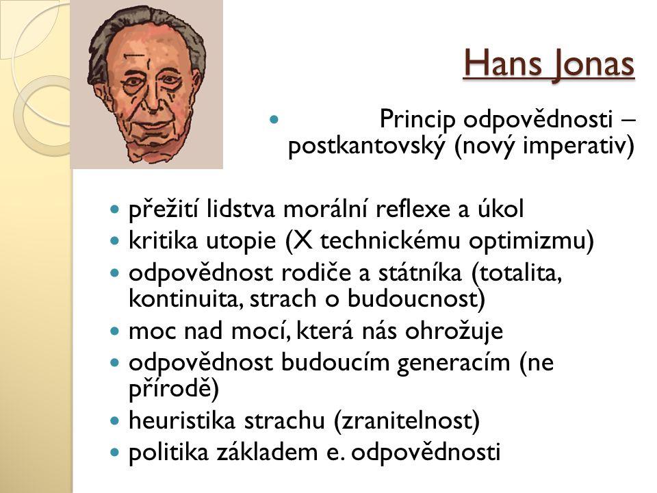 Hans Jonas Princip odpovědnosti – postkantovský (nový imperativ) přežití lidstva morální reflexe a úkol kritika utopie (X technickému optimizmu) odpov