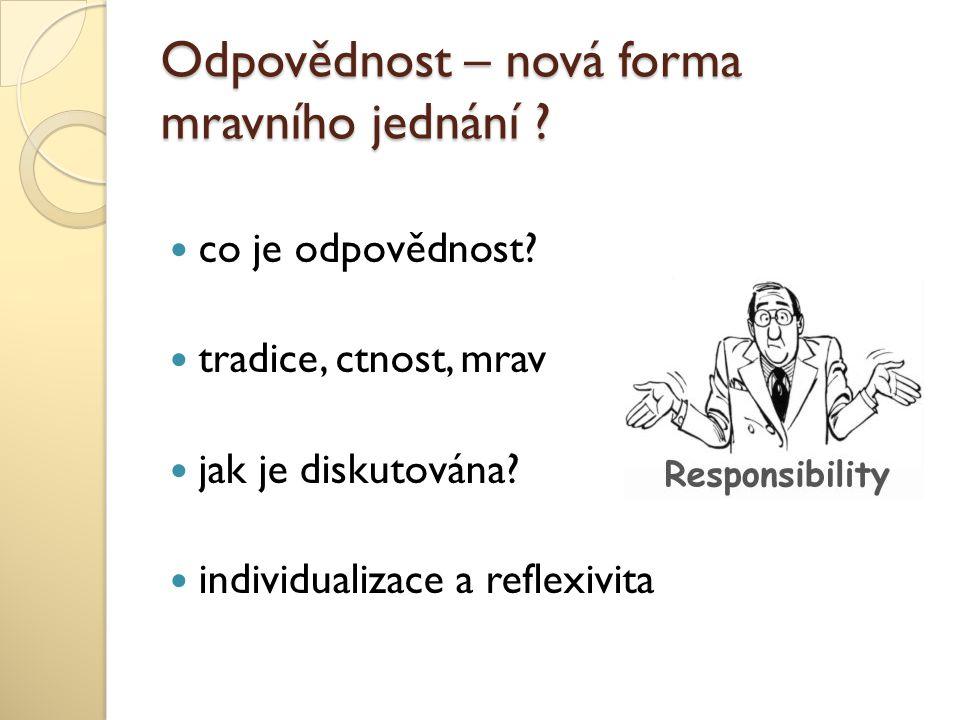 Odpovědnost – nová forma mravního jednání ? co je odpovědnost? tradice, ctnost, mrav jak je diskutována? individualizace a reflexivita