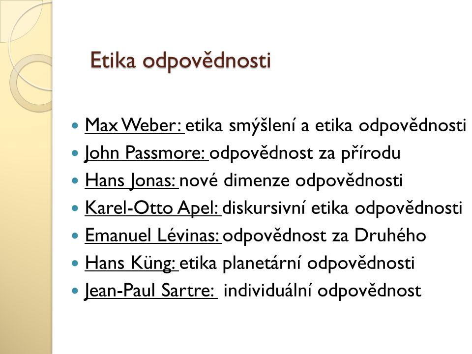 Etika odpovědnosti Max Weber: etika smýšlení a etika odpovědnosti John Passmore: odpovědnost za přírodu Hans Jonas: nové dimenze odpovědnosti Karel-Ot