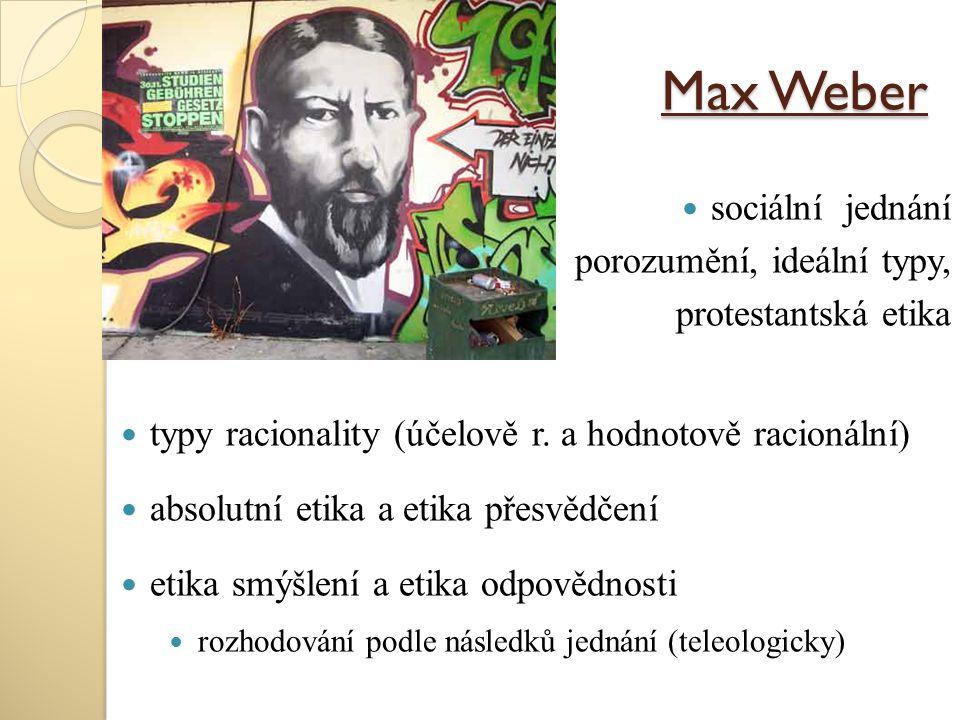 Max Weber sociální jednání porozumění, ideální typy, protestantská etika typy racionality (účelově r. a hodnotově racionální) absolutní etika a etika