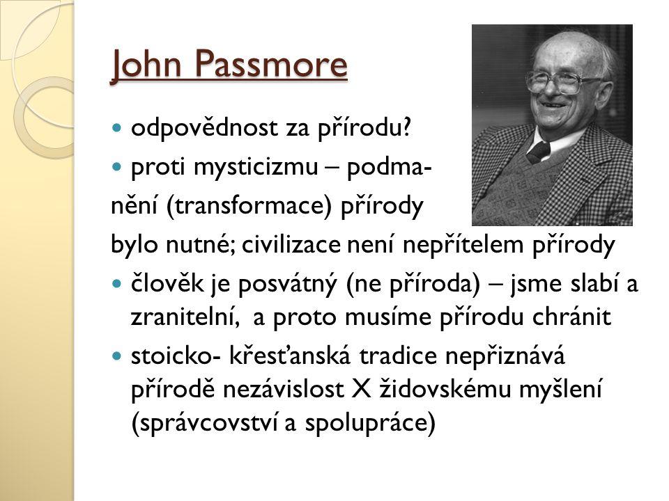 John Passmore odpovědnost za přírodu? proti mysticizmu – podma- nění (transformace) přírody bylo nutné; civilizace není nepřítelem přírody člověk je p