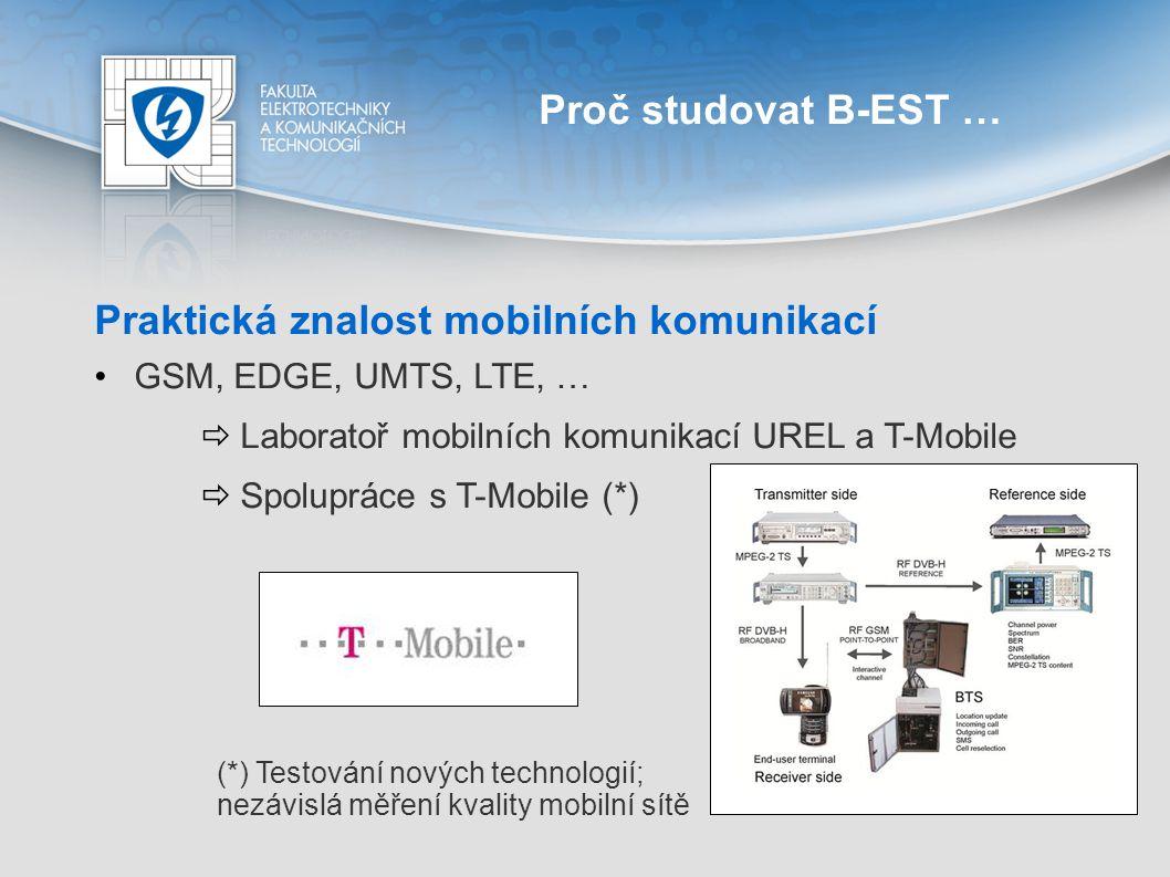 Proč studovat B-EST … Praktická znalost mobilních komunikací GSM, EDGE, UMTS, LTE, …  Laboratoř mobilních komunikací UREL a T-Mobile  Spolupráce s T