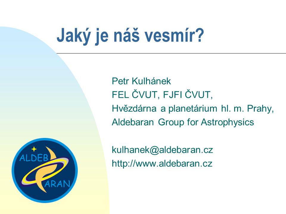 Jaký je náš vesmír? Petr Kulhánek FEL ČVUT, FJFI ČVUT, Hvězdárna a planetárium hl. m. Prahy, Aldebaran Group for Astrophysics kulhanek@aldebaran.cz ht