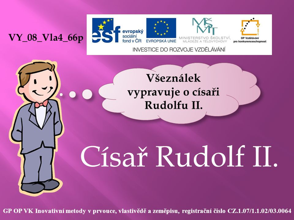 Císař Rudolf II. VY_08_Vla4_66p GP OP VK Inovativní metody v prvouce, vlastivědě a zeměpisu, registrační číslo CZ.1.07/1.1.02/03.0064 Všeználek vyprav