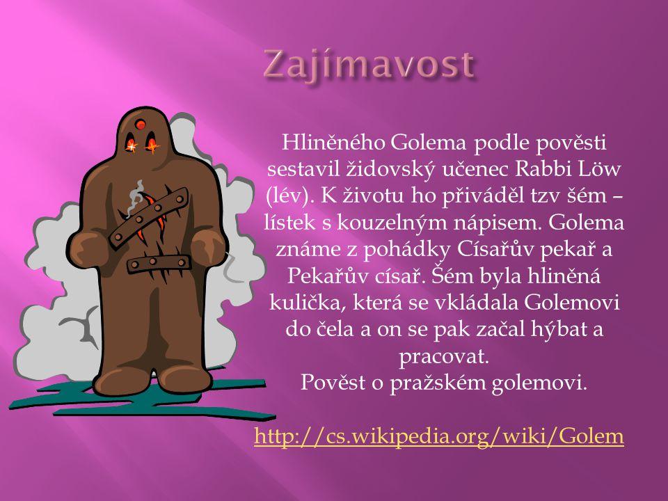 Hliněného Golema podle pověsti sestavil židovský učenec Rabbi Löw (lév). K životu ho přiváděl tzv šém – lístek s kouzelným nápisem. Golema známe z poh
