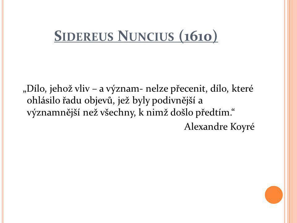 """S IDEREUS N UNCIUS (1610) """"Dílo, jehož vliv – a význam- nelze přecenit, dílo, které ohlásilo řadu objevů, jež byly podivnější a významnější než všechny, k nimž došlo předtím. Alexandre Koyré"""