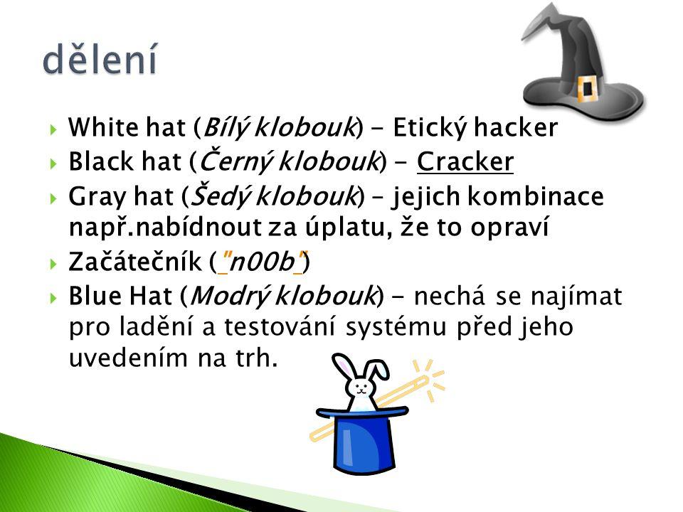  White hat (Bílý klobouk) - Etický hacker  Black hat (Černý klobouk) - Cracker  Gray hat (Šedý klobouk) – jejich kombinace např.nabídnout za úplatu, že to opraví  Začátečník ( n00b )  Blue Hat (Modrý klobouk) - nechá se najímat pro ladění a testování systému před jeho uvedením na trh.