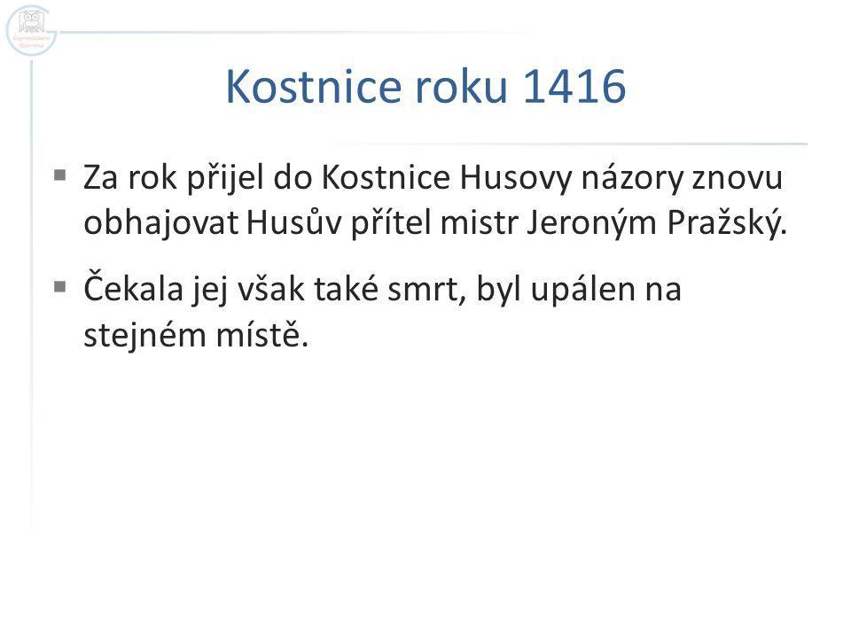 Kostnice roku 1416  Za rok přijel do Kostnice Husovy názory znovu obhajovat Husův přítel mistr Jeroným Pražský.