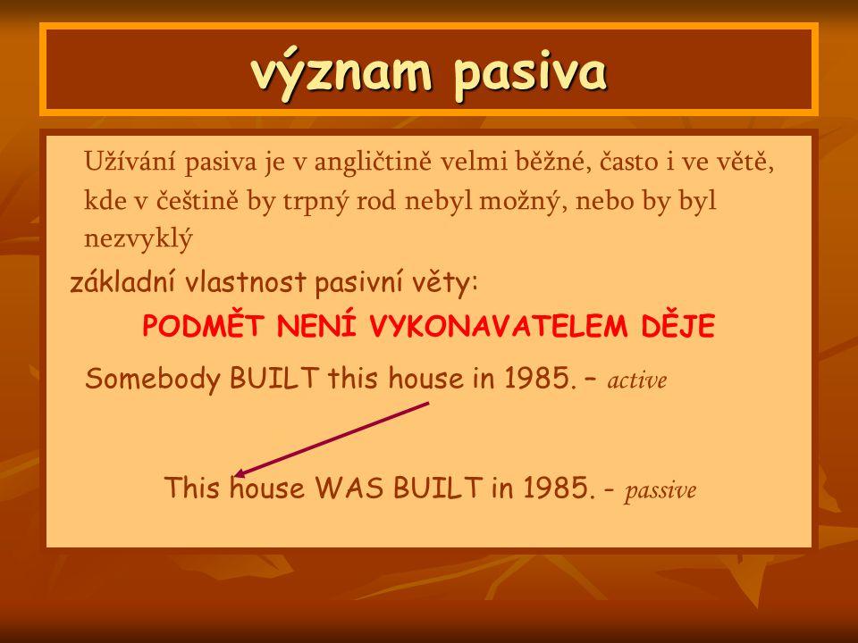 význam pasiva Užívání pasiva je v angličtině velmi běžné, často i ve větě, kde v češtině by trpný rod nebyl možný, nebo by byl nezvyklý základní vlastnost pasivní věty: PODMĚT NENÍ VYKONAVATELEM DĚJE Somebody BUILT this house in 1985.