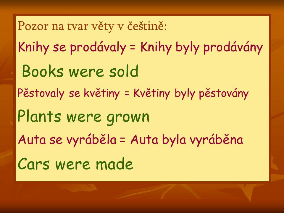 Pozor na tvar věty v češtině: Knihy se prodávaly = Knihy byly prodávány Books were sold Pěstovaly se květiny = Květiny byly pěstovány Plants were grown Auta se vyráběla = Auta byla vyráběna Cars were made