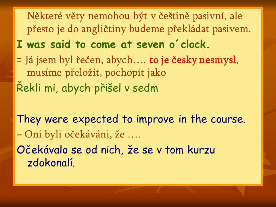Některé věty nemohou být v češtině pasivní, ale přesto je do angličtiny budeme překládat pasivem.