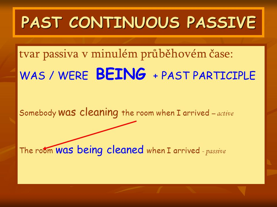 PAST CONTINUOUS PASSIVE tvar passiva v minulém průběhovém čase: WAS / WERE BEING + PAST PARTICIPLE Somebody was cleaning the room when I arrived – active The room was being cleaned when I arrived - passive