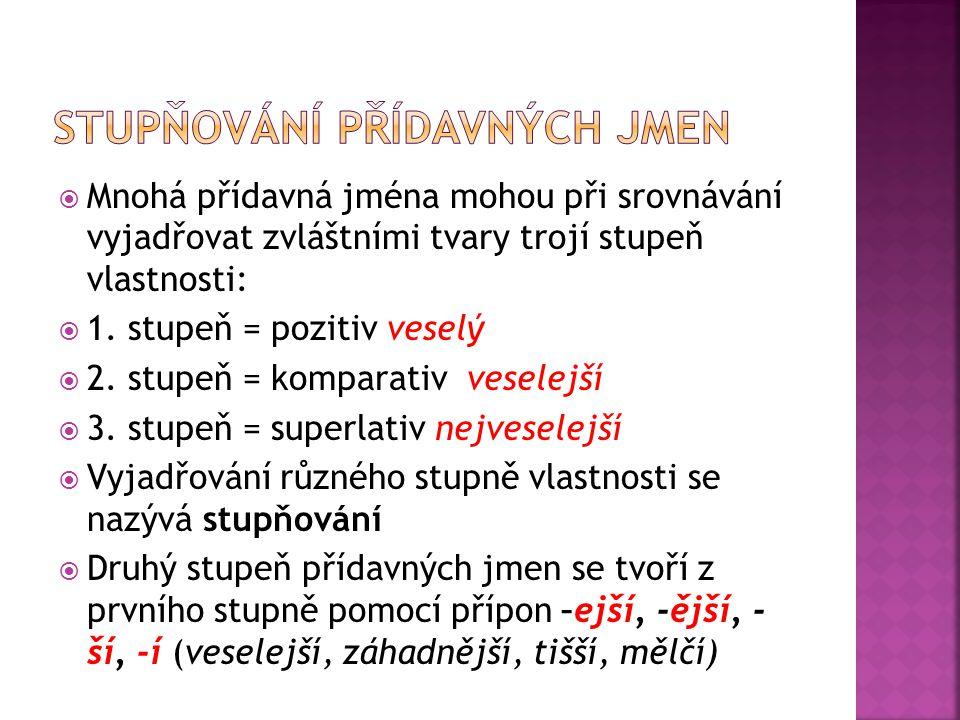  Mnohá přídavná jména mohou při srovnávání vyjadřovat zvláštními tvary trojí stupeň vlastnosti:  1. stupeň = pozitiv veselý  2. stupeň = komparativ