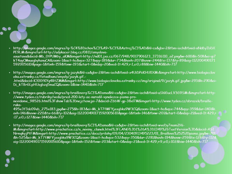 http://images.google.com/imgres q=%C4%8Dichov%C3%A9+%C3%BAstroj%C3%AD&hl=cs&gbv=2&tbm=isch&tbnid=nNd6yIbDX PE9LM:&imgrefurl=http://adykacer.blog.cz/0811/smyslova- soustava&docid=Mb_0tPUM6y_aKM&imgurl=http://nd01.jxs.cz/067/948/9017906123_37316110_o2.png&w=600&h=508&ei=qi7 kT4ayCMnusgbyhsnuCA&zoom=1&iact=hc&vpx=327&vpy=189&dur=734&hovh=207&hovw=244&tx=137&ty=89&sig=112200490171 592005610&page=1&tbnh=159&tbnw=193&start=0&ndsp=20&ved=1t:429,r:1,s:0,i:88&biw=1440&bih=717 http://images.google.com/imgres q=jazyk&hl=cs&gbv=2&tbm=isch&tbnid=x4UiDPiiKHU0XM:&imgrefurl=http://www.biologieclov eka.estranky.cz/fotoalbum/smysly/jazyk.gif.-.html&docid=K300fKYq4RtZMM&imgurl=http://www.biologiecloveka.estranky.cz/img/original/9/jazyk.gif.jpg&w=293&h=290&ei= Di_kT8rGLpHUsgbzq5muCQ&zoom=1&biw=1440&bih=717 http://images.google.com/imgres q=braillovo+p%C3%ADsmo&hl=cs&gbv=2&tbm=isch&tbnid=aShlGucLV3G9SM:&imgrefurl=http: //www.tyden.cz/rubriky/veda/pred-200-lety-se-narodil-vynalezce-pisma-pro- nevidome_98526.html%3FshowTab%3Dnejctenejsi-7&docid=Z6bW-gp-38xl7M&imgurl=http://www.tyden.cz/obrazek/braille- ruka- 495e3f3dc09eb_275x183.jpg&w=275&h=183&ei=Mi_kT7fMFYjesgbks9W3CQ&zoom=1&iact=hc&vpx=744&vpy=359&dur=140&h ovh=146&hovw=220&tx=66&ty=102&sig=112200490171592005610&page=1&tbnh=146&tbnw=201&start=0&ndsp=21&ved=1t:429,r :17,s:0,i:127&biw=1440&bih=717 http://images.google.com/imgres q=braillovo+p%C3%ADsmo&hl=cs&gbv=2&tbm=isch&tbnid=wvoDy7mom2Hi- M:&imgrefurl=http://www.prachatice.cz/n_noviny_clanek.html%3FLANG%3D1%26A%3D1349%26TextVersion%3D&docid=AS1 NrmqkyjPtFM&imgurl=http://www.prachatice.cz/docs/prilohy/09/04/23040913495223/01_Braillovo%252520pismo.jpg&w=701 &h=525&ei=Mi_kT7fMFYjesgbks9W3CQ&zoom=1&iact=hc&vpx=532&vpy=350&dur=2281&hovh=194&hovw=259&tx=128&ty=112& sig=112200490171592005610&page=1&tbnh=152&tbnw=203&start=0&ndsp=21&ved=1t:429,r:9,s:0,i:102&biw=1440&bih=717