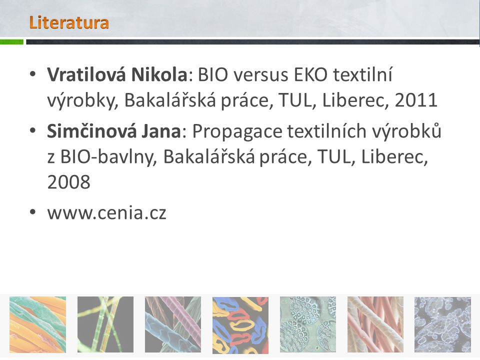 Vratilová Nikola: BIO versus EKO textilní výrobky, Bakalářská práce, TUL, Liberec, 2011 Simčinová Jana: Propagace textilních výrobků z BIO-bavlny, Bak