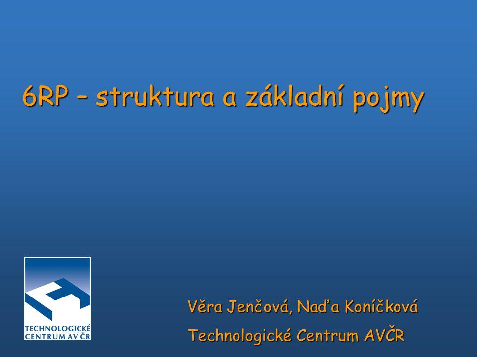 6RP – struktura a základní pojmy Věra Jenčová, Naďa Koníčková Technologické Centrum AVČR